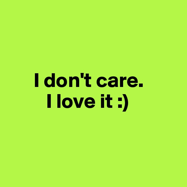 I don't care.           I love it :)