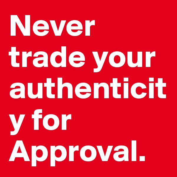 Never trade your authenticity for Approval.
