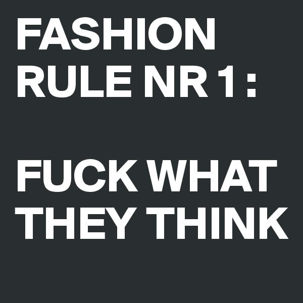 FASHION RULE NR 1 :  FUCK WHAT THEY THINK