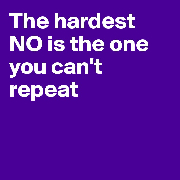 The hardest NO is the one you can't repeat