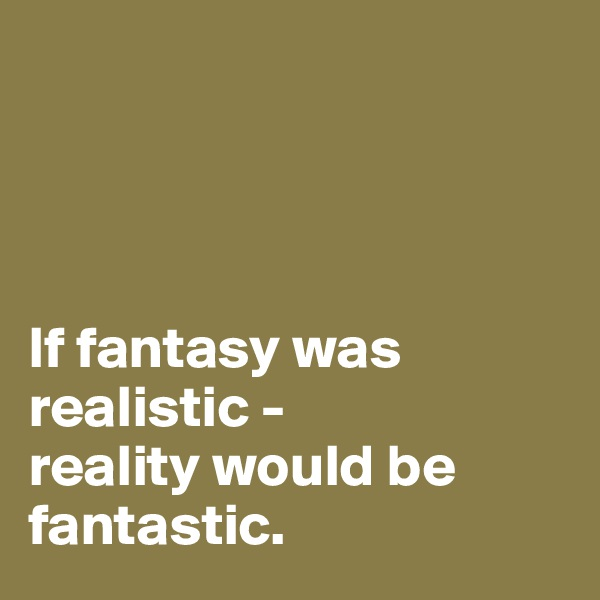 If fantasy was realistic -  reality would be fantastic.