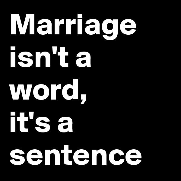 Marriage isn't a word, it's a sentence