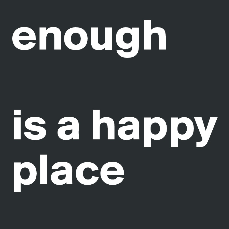 enough  is a happy place