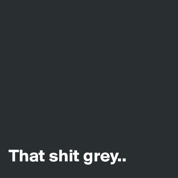 That shit grey..