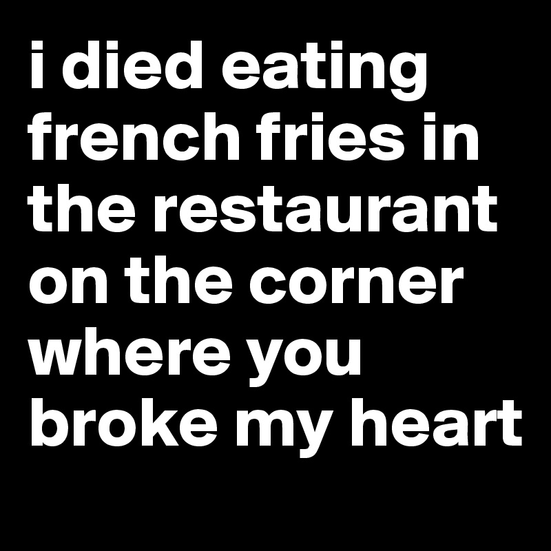 i died eating french fries in the restaurant on the corner where you broke my heart