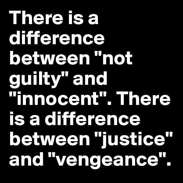 "There is a difference between ""not guilty"" and ""innocent"". There is a difference between ""justice"" and ""vengeance""."