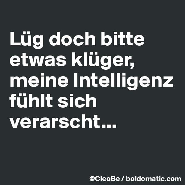 Lüg doch bitte etwas klüger, meine Intelligenz fühlt sich verarscht...