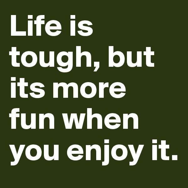 Life is tough, but its more fun when you enjoy it.