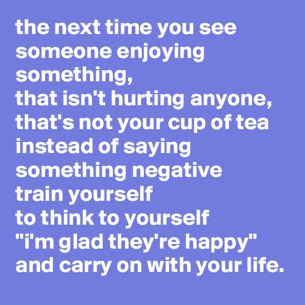"""the next time you see someone enjoying something, that isn't hurting anyone, that's not your cup of tea instead of saying something negative train yourself to think to yourself """"i'm glad they're happy"""" and carry on with your life."""