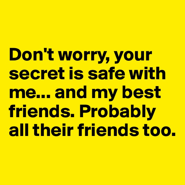 Don't worry, your secret is safe with me... and my best friends. Probably all their friends too.