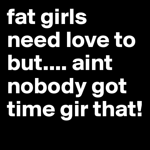 fat girls need love to but.... aint nobody got time gir that!