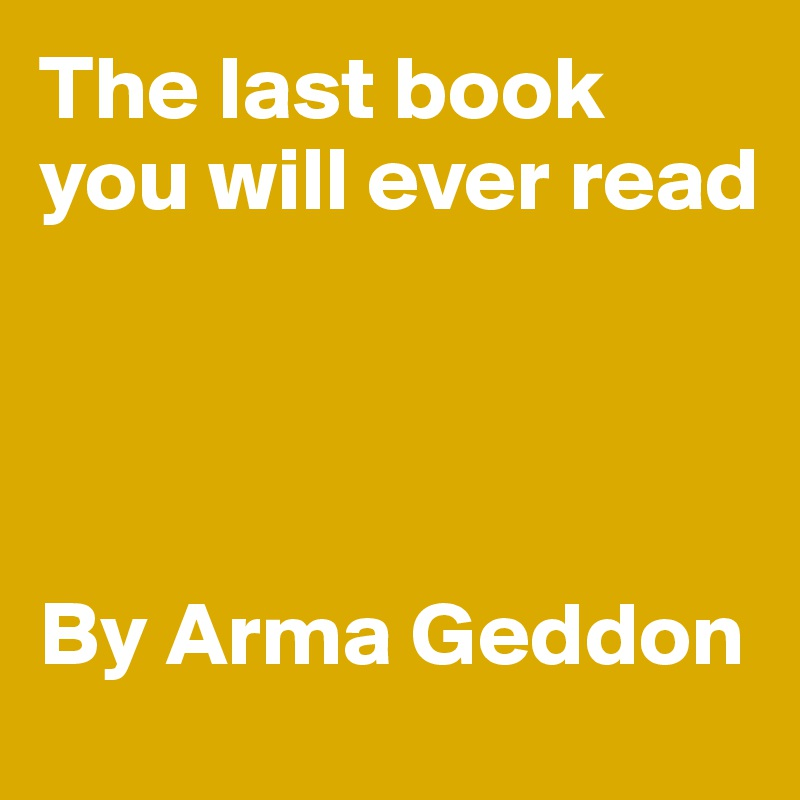 The last book you will ever read     By Arma Geddon