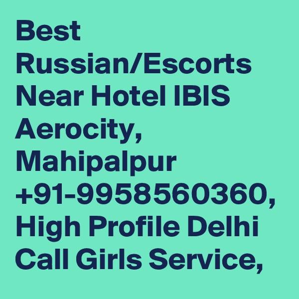 Best Russian/Escorts Near Hotel IBIS Aerocity, Mahipalpur +91-9958560360, High Profile Delhi Call Girls Service,