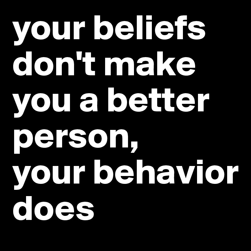 your beliefs don't make you a better person,  your behavior does