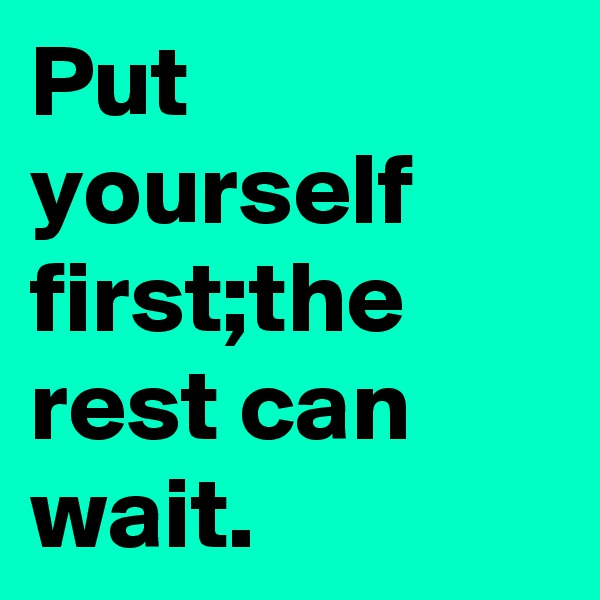 Put yourself first;the rest can wait.