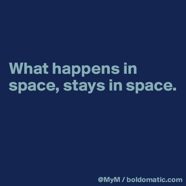 What happens in space, stays in space.