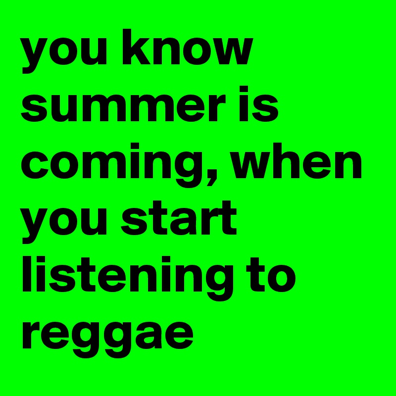 you know summer is coming, when you start listening to reggae