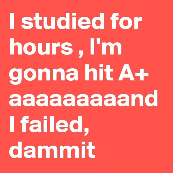 I studied for hours , I'm gonna hit A+ aaaaaaaaand I failed, dammit