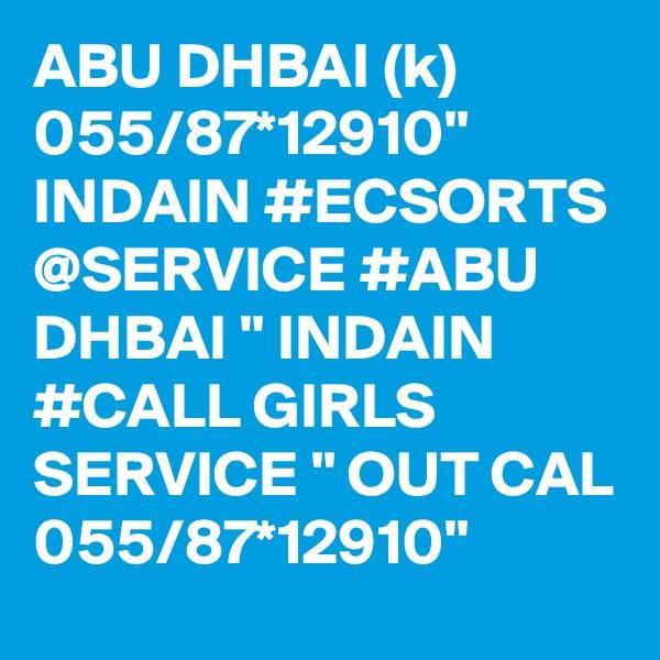 "ABU DHBAI (k) 055/87*12910"" INDAIN #ECSORTS @SERVICE #ABU DHBAI "" INDAIN #CALL GIRLS SERVICE "" OUT CAL 055/87*12910"""