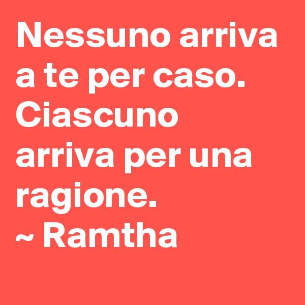 Nessuno arriva a te per caso. Ciascuno arriva per una ragione. ~ Ramtha