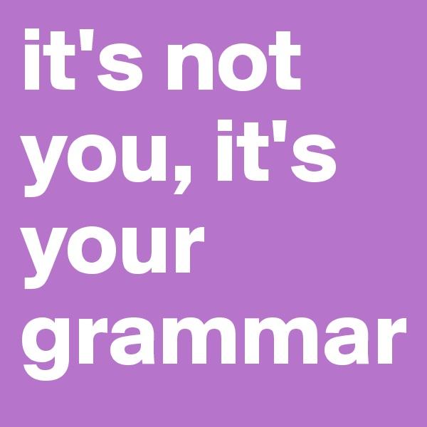 it's not you, it's your grammar