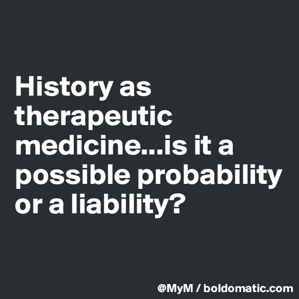 History as therapeutic medicine...is it a possible probability or a liability?