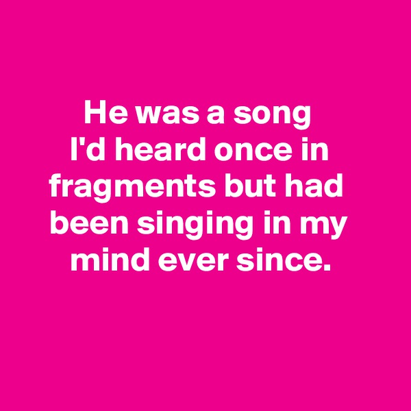 He was a song         I'd heard once in            fragments but had          been singing in my             mind ever since.