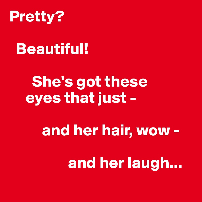 Pretty?    Beautiful!         She's got these      eyes that just -            and her hair, wow -                     and her laugh...