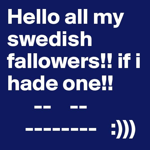 Hello all my swedish fallowers!! if i hade one!!        --    --     --------   :)))