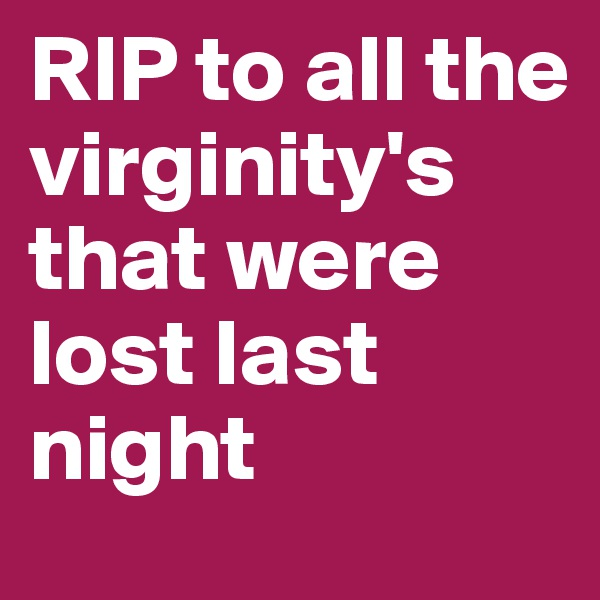 RIP to all the virginity's that were lost last night