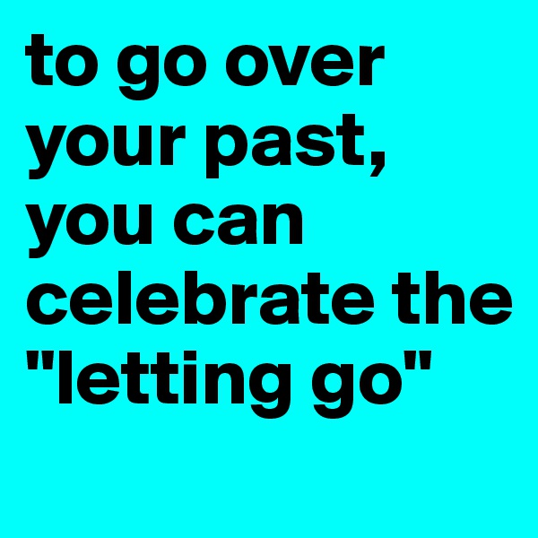 """to go over your past, you can celebrate the """"letting go"""""""