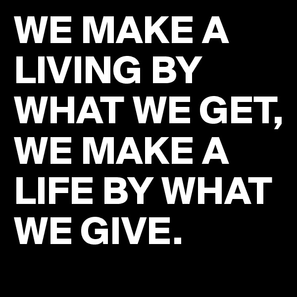 WE MAKE A LIVING BY WHAT WE GET, WE MAKE A LIFE BY WHAT WE GIVE.