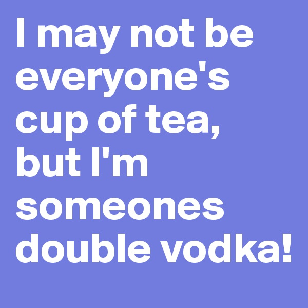 I may not be everyone's cup of tea, but I'm someones double vodka!
