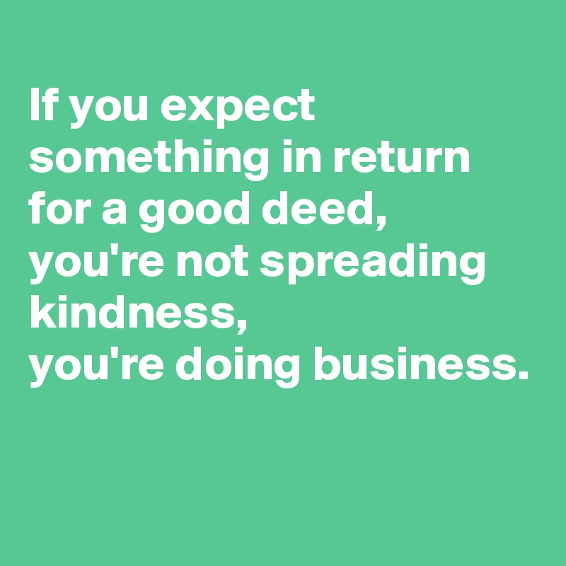 If you expect something in return for a good deed, you're not spreading kindness, you're doing business.
