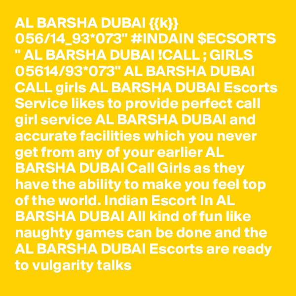 "AL BARSHA DUBAI {{k}} 056/14_93*073"" #INDAIN $ECSORTS "" AL BARSHA DUBAI !CALL ; GIRLS 05614/93*073"" AL BARSHA DUBAI CALL girls AL BARSHA DUBAI Escorts Service likes to provide perfect call girl service AL BARSHA DUBAI and accurate facilities which you never get from any of your earlier AL BARSHA DUBAI Call Girls as they have the ability to make you feel top of the world. Indian Escort In AL BARSHA DUBAI All kind of fun like naughty games can be done and the AL BARSHA DUBAI Escorts are ready to vulgarity talks"