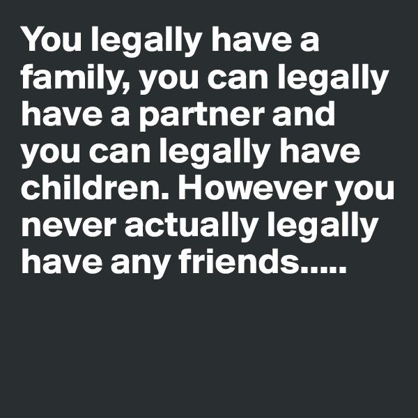 You legally have a family, you can legally have a partner and you can legally have children. However you never actually legally have any friends.....