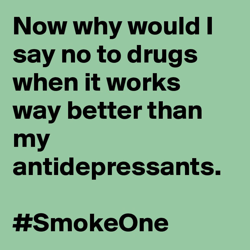 Now why would I say no to drugs when it works way better than my antidepressants.  #SmokeOne