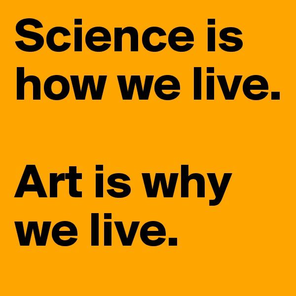 Science is how we live.   Art is why we live.