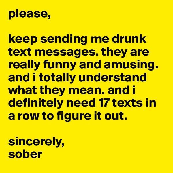 please,   keep sending me drunk text messages. they are really funny and amusing. and i totally understand what they mean. and i definitely need 17 texts in a row to figure it out.    sincerely, sober
