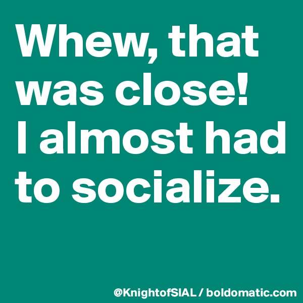Whew, that was close!  I almost had to socialize.