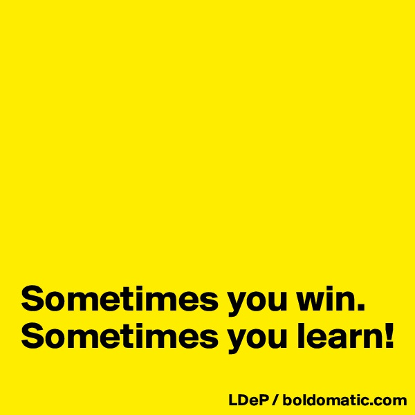 Sometimes you win. Sometimes you learn!