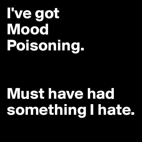 I've got  Mood Poisoning.   Must have had something I hate.