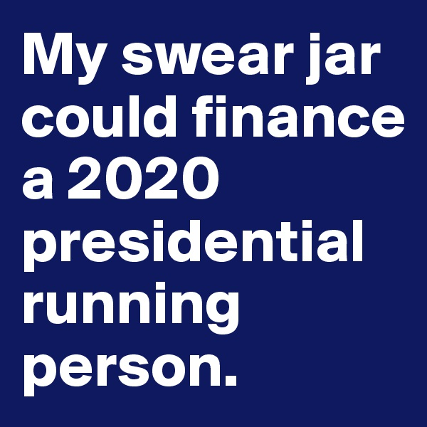 My swear jar could finance a 2020 presidential running person.