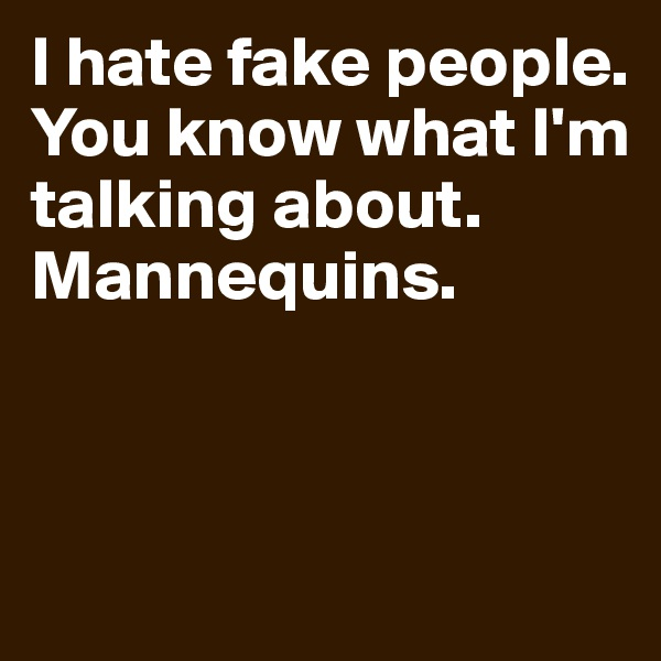 I hate fake people. You know what I'm talking about. Mannequins.
