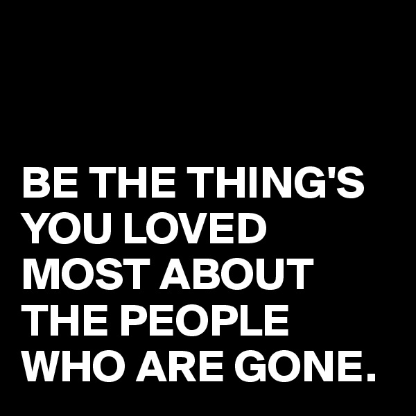 BE THE THING'S YOU LOVED MOST ABOUT THE PEOPLE WHO ARE GONE.