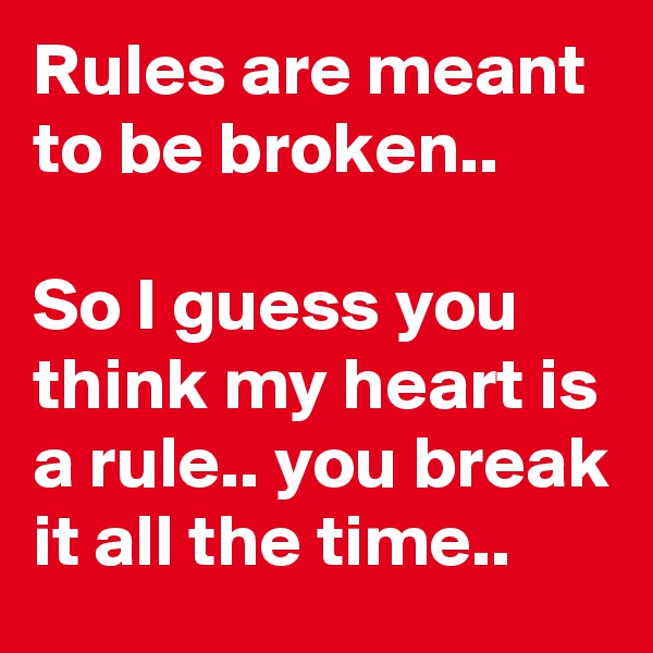 Rules are meant to be broken..  So I guess you think my heart is a rule.. you break it all the time..