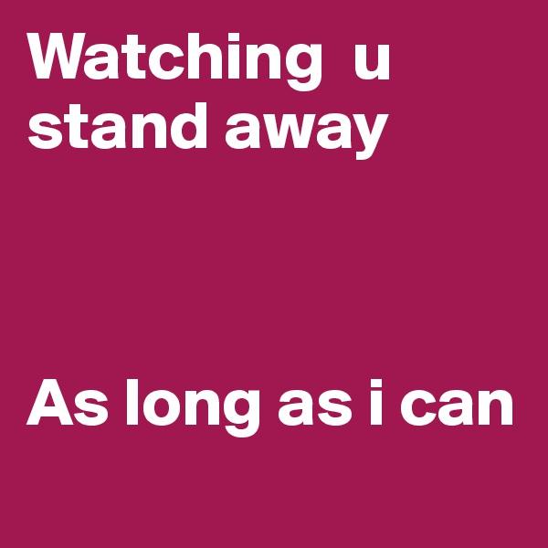 Watching  u stand away    As long as i can