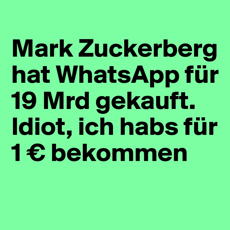 Mark Zuckerberg hat WhatsApp für 19 Mrd gekauft. Idiot, ich habs für 1 € bekommen