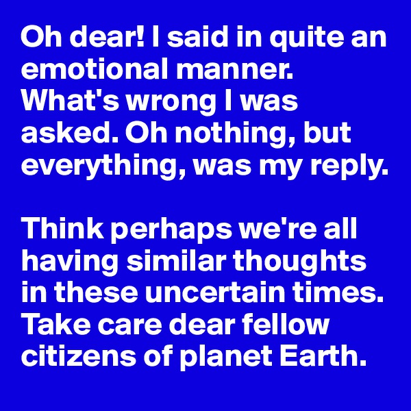 Oh dear! I said in quite an emotional manner. What's wrong I was asked. Oh nothing, but everything, was my reply.   Think perhaps we're all having similar thoughts in these uncertain times. Take care dear fellow citizens of planet Earth.