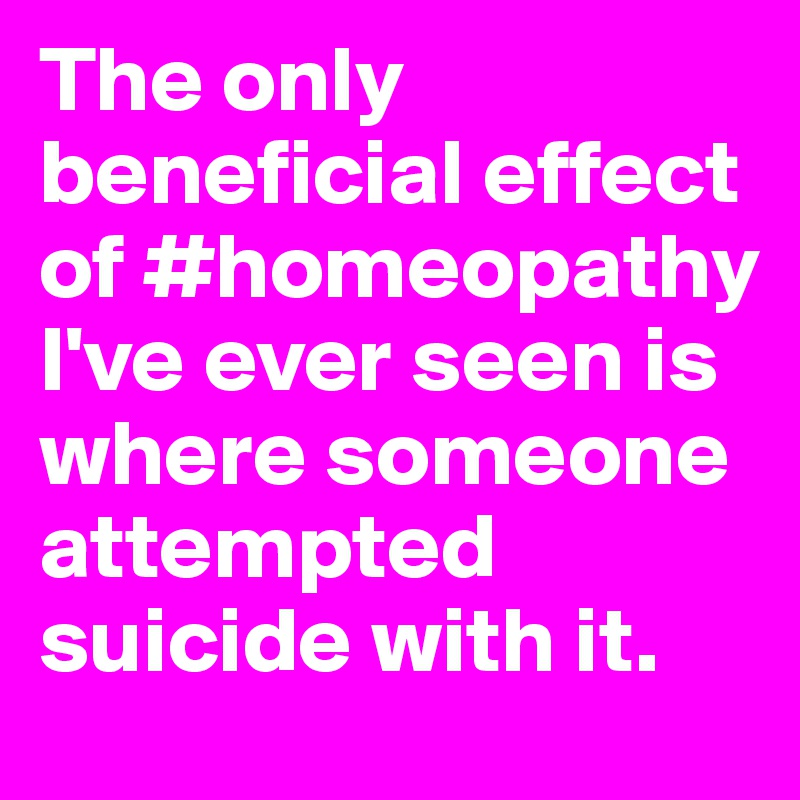 The only beneficial effect of #homeopathy I've ever seen is where someone attempted suicide with it.